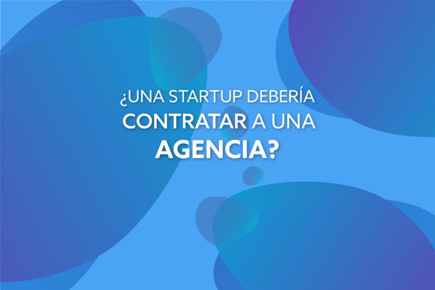 ¿Una Startup debería contratar a una agencia de desarrollo?