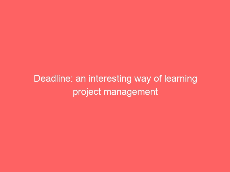 Deadline: an interesting way of learning project management