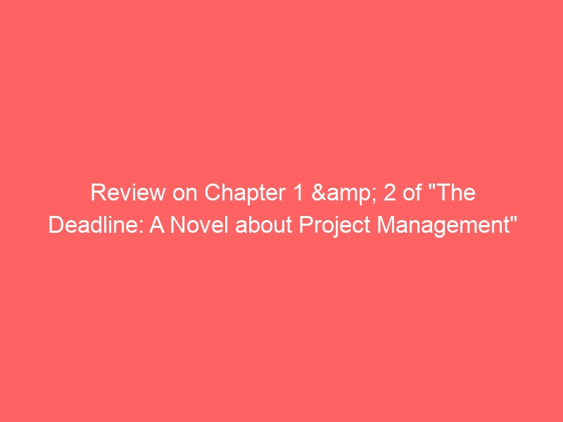 """Review on Chapter 1 & 2 of """"The Deadline: A Novel about Project Management"""""""