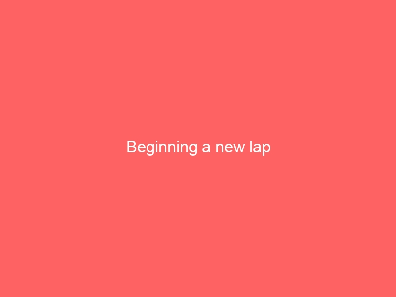 Beginning a new lap